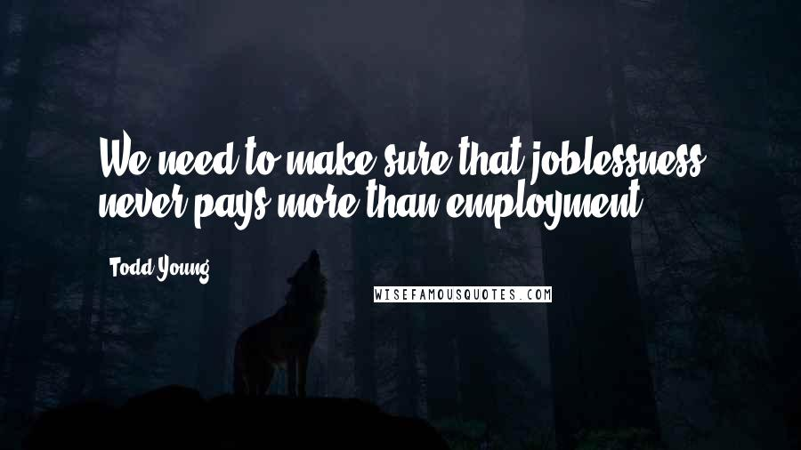 Todd Young quotes: We need to make sure that joblessness never pays more than employment.