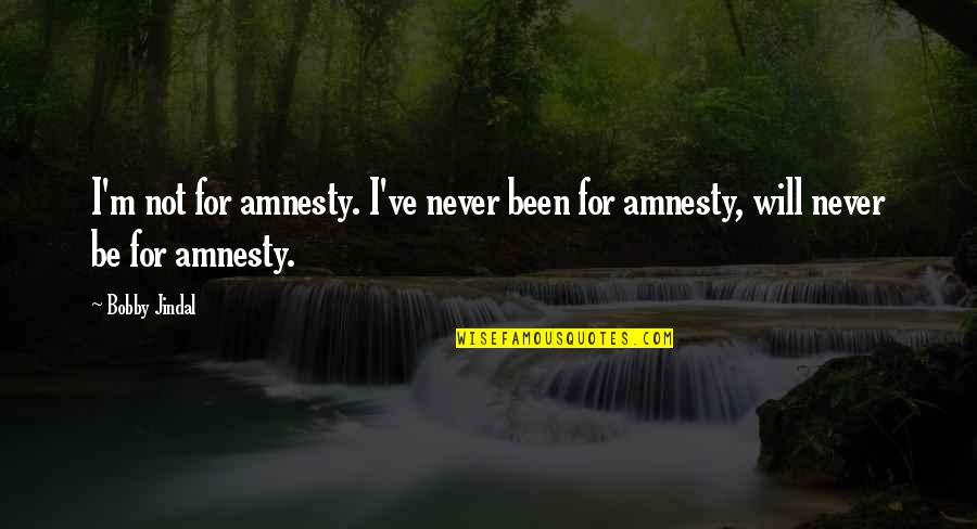 Toddler Girl Birthday Quotes By Bobby Jindal: I'm not for amnesty. I've never been for