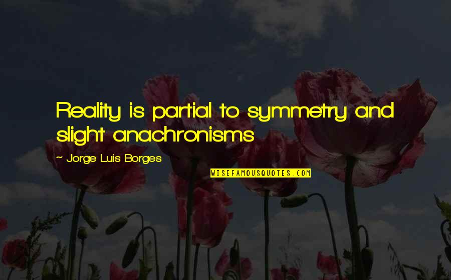 Toddler Girl Birthday Quotes By Jorge Luis Borges: Reality is partial to symmetry and slight anachronisms