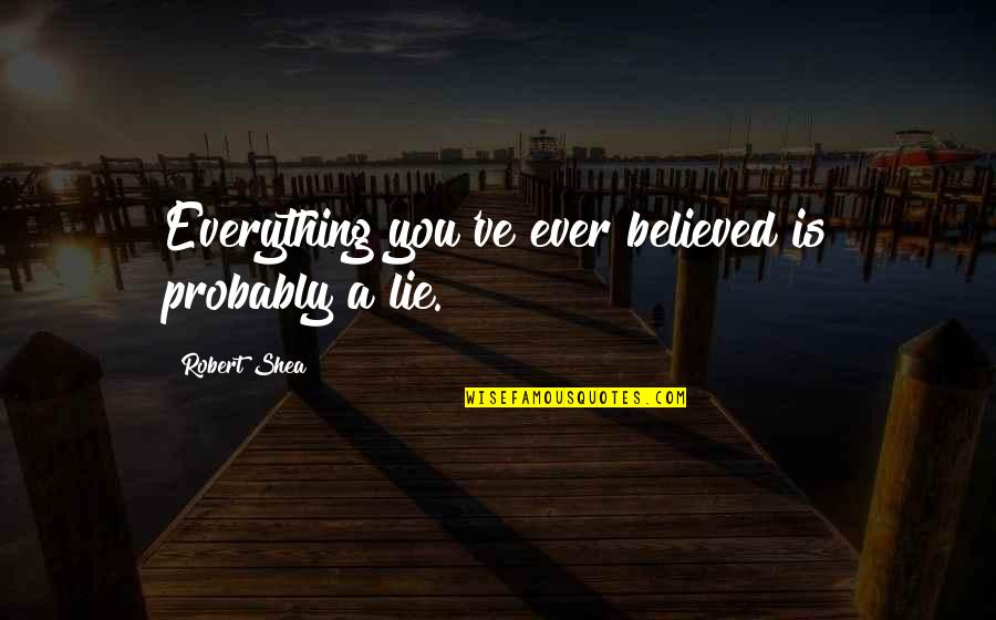 Toddler Wall Quotes By Robert Shea: Everything you've ever believed is probably a lie.