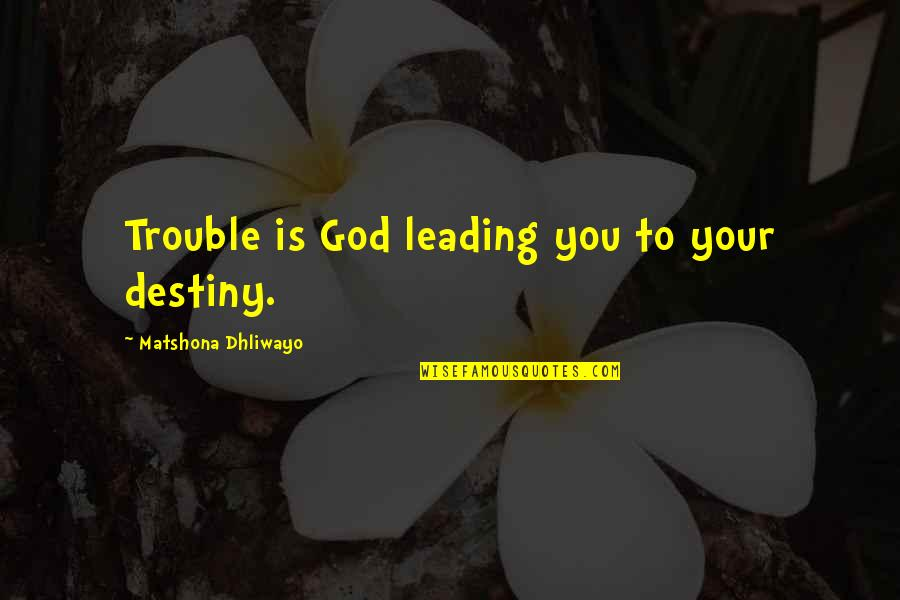 Todo Es Posible Quotes By Matshona Dhliwayo: Trouble is God leading you to your destiny.