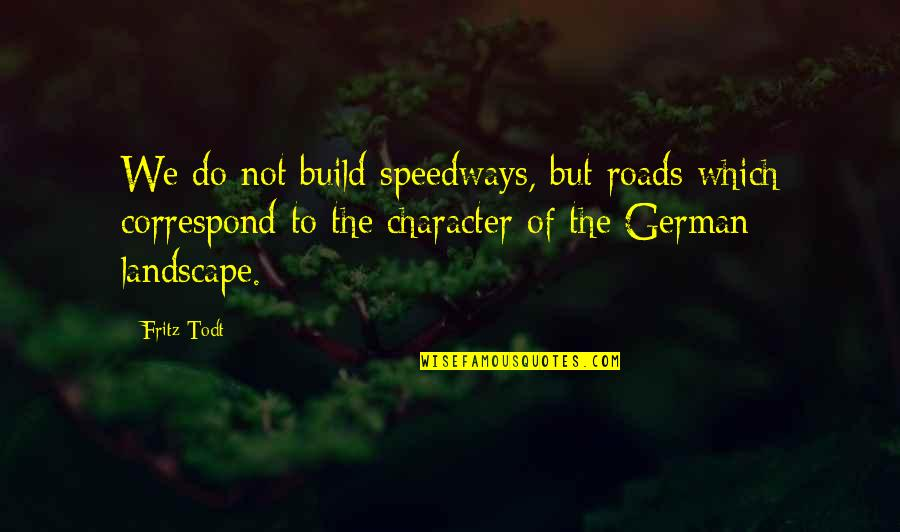 Todt Quotes By Fritz Todt: We do not build speedways, but roads which