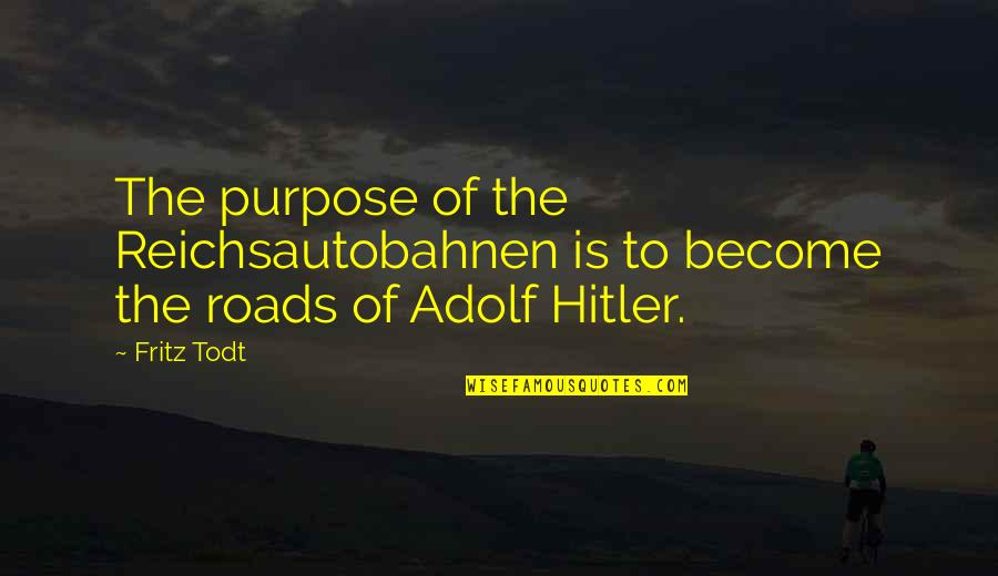 Todt Quotes By Fritz Todt: The purpose of the Reichsautobahnen is to become
