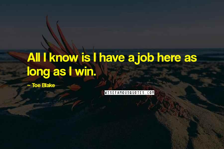 Toe Blake quotes: All I know is I have a job here as long as I win.