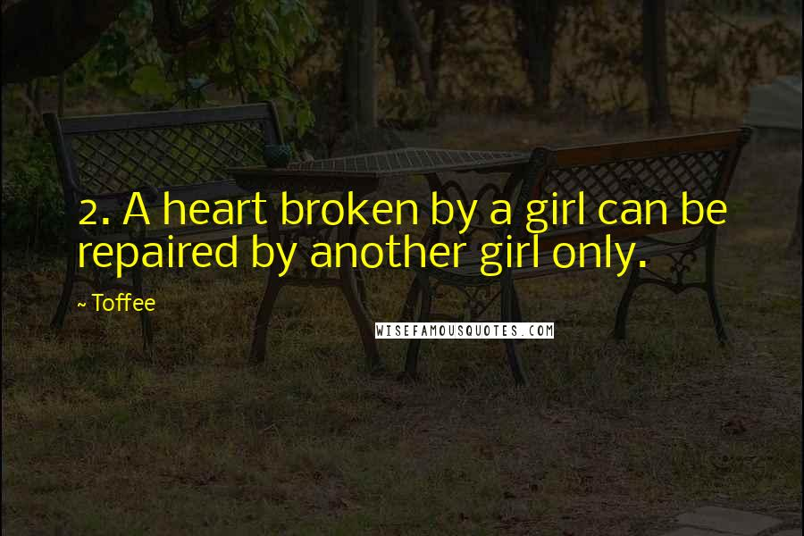 Toffee quotes: 2. A heart broken by a girl can be repaired by another girl only.