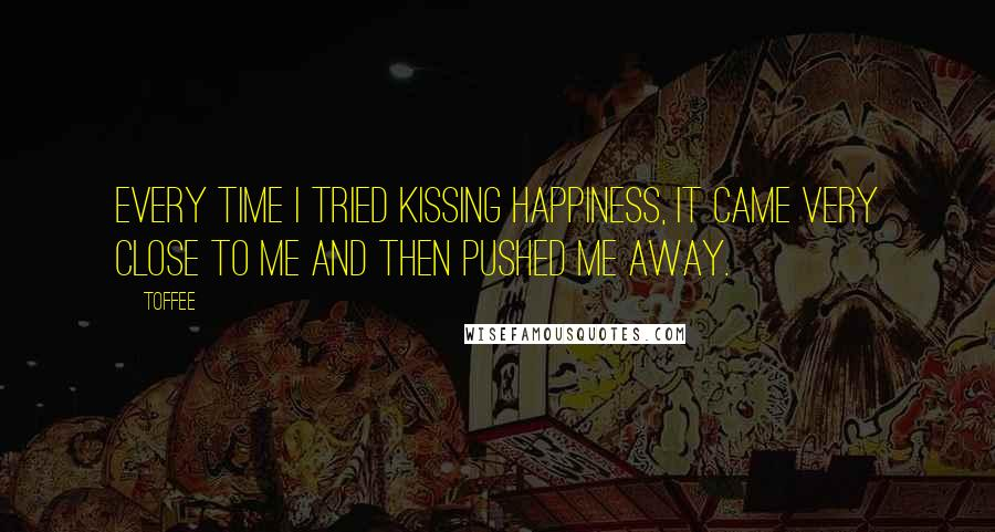 Toffee quotes: Every time I tried kissing happiness, it came very close to me and then pushed me away.