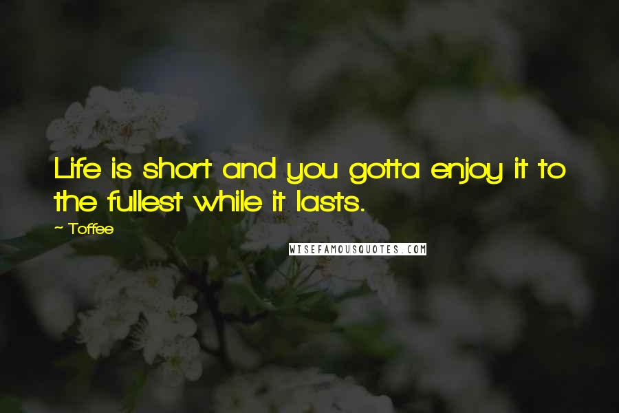 Toffee quotes: Life is short and you gotta enjoy it to the fullest while it lasts.