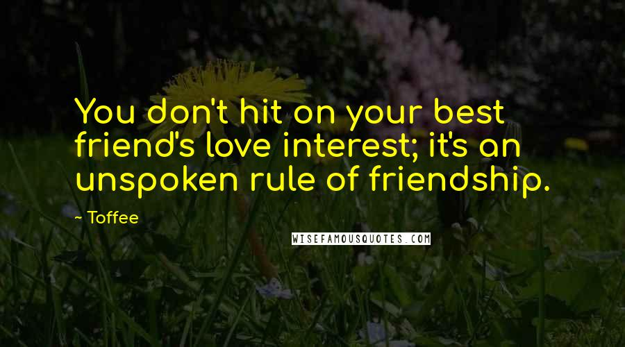 Toffee quotes: You don't hit on your best friend's love interest; it's an unspoken rule of friendship.