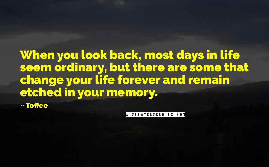 Toffee quotes: When you look back, most days in life seem ordinary, but there are some that change your life forever and remain etched in your memory.