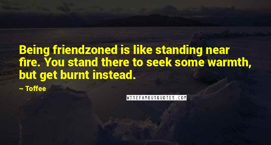 Toffee quotes: Being friendzoned is like standing near fire. You stand there to seek some warmth, but get burnt instead.