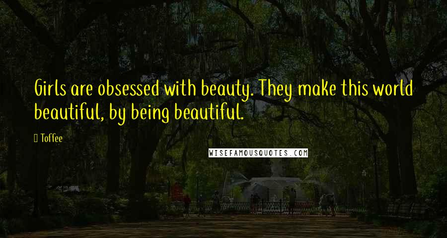 Toffee quotes: Girls are obsessed with beauty. They make this world beautiful, by being beautiful.