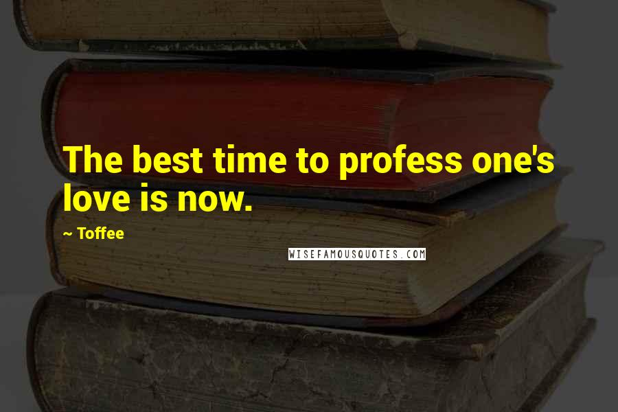 Toffee quotes: The best time to profess one's love is now.