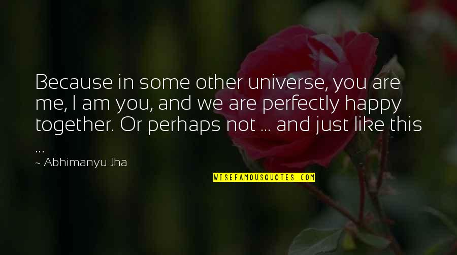Together We Are Quotes By Abhimanyu Jha: Because in some other universe, you are me,