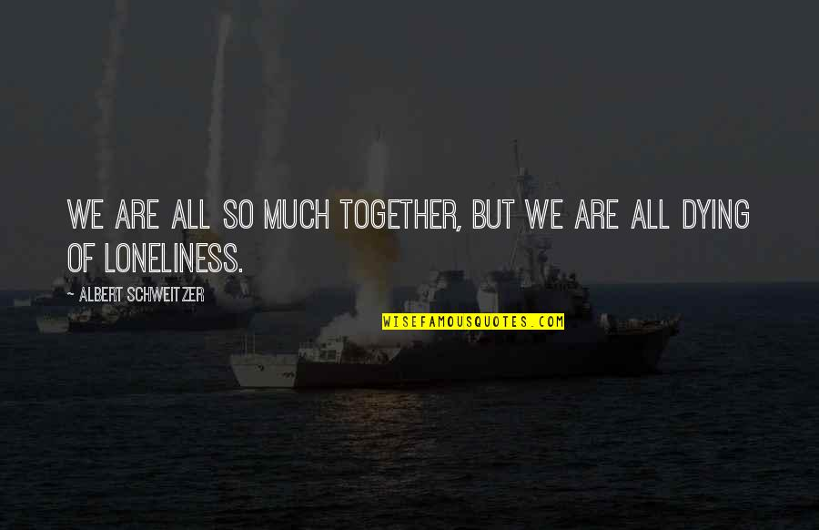 Together We Are Quotes By Albert Schweitzer: We are all so much together, but we