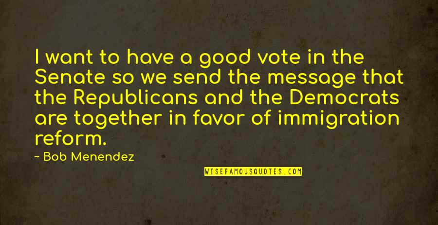 Together We Are Quotes By Bob Menendez: I want to have a good vote in