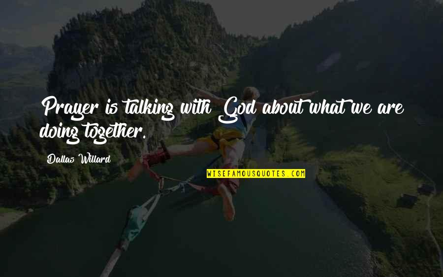 Together We Are Quotes By Dallas Willard: Prayer is talking with God about what we