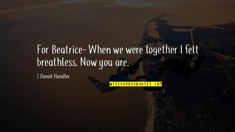 Together We Are Quotes By Daniel Handler: For Beatrice- When we were together I felt