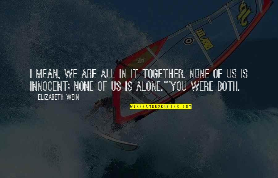 Together We Are Quotes By Elizabeth Wein: I mean, we are all in it together.