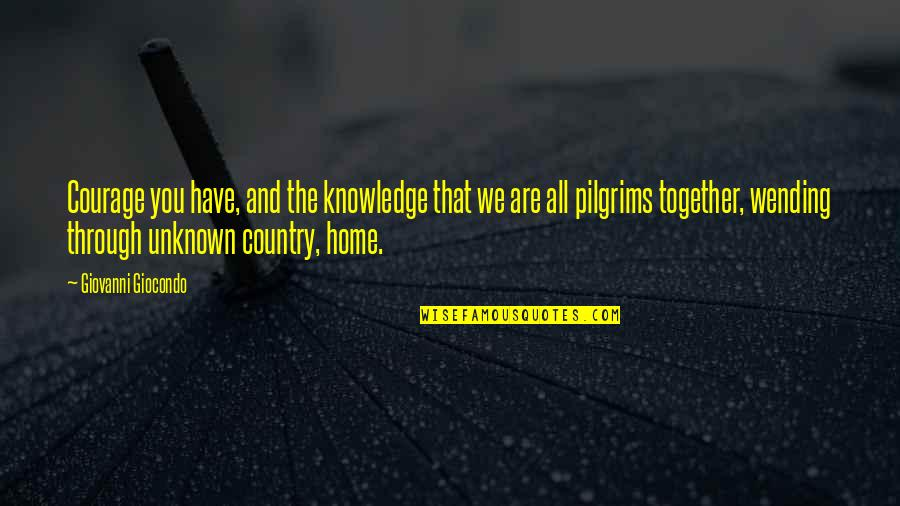 Together We Are Quotes By Giovanni Giocondo: Courage you have, and the knowledge that we