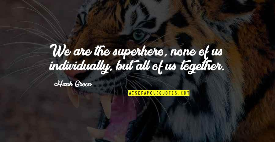 Together We Are Quotes By Hank Green: We are the superhero, none of us individually,