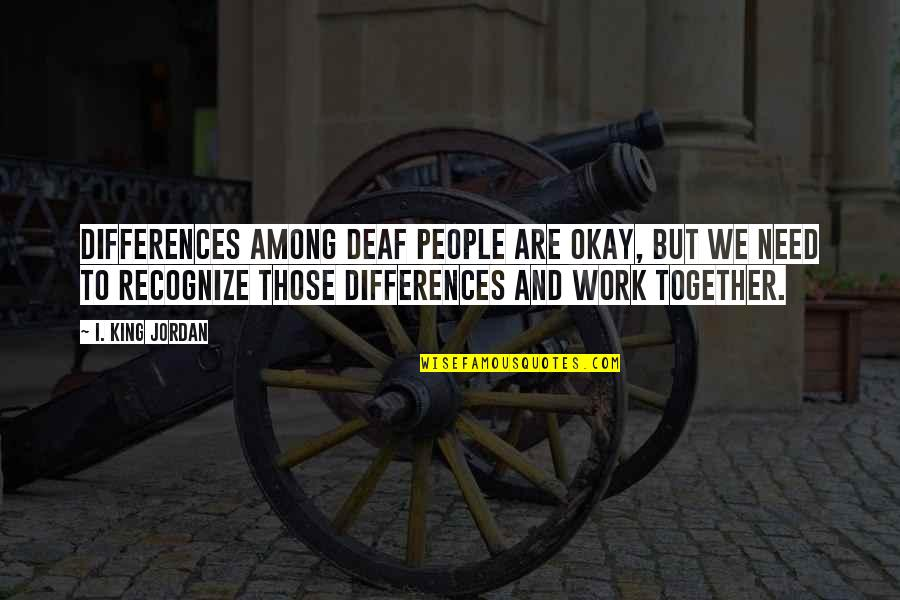 Together We Are Quotes By I. King Jordan: Differences among deaf people are okay, but we