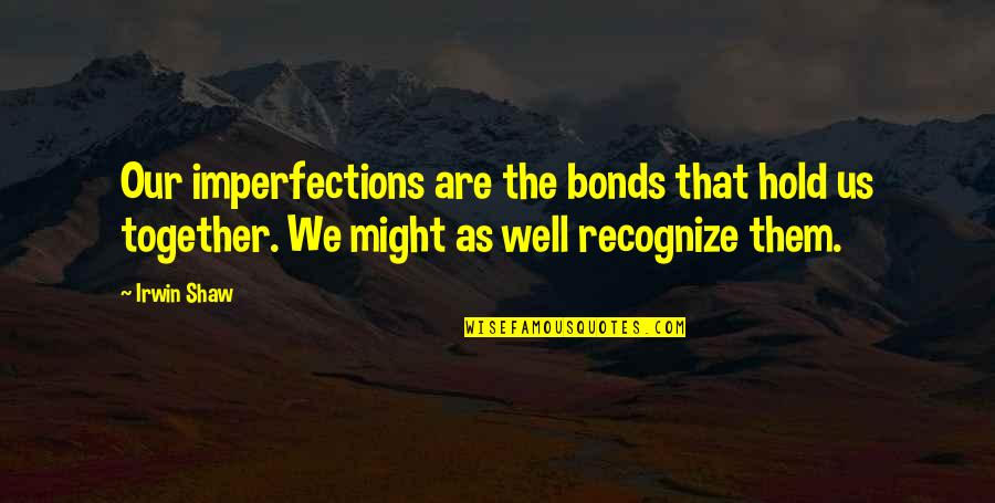 Together We Are Quotes By Irwin Shaw: Our imperfections are the bonds that hold us