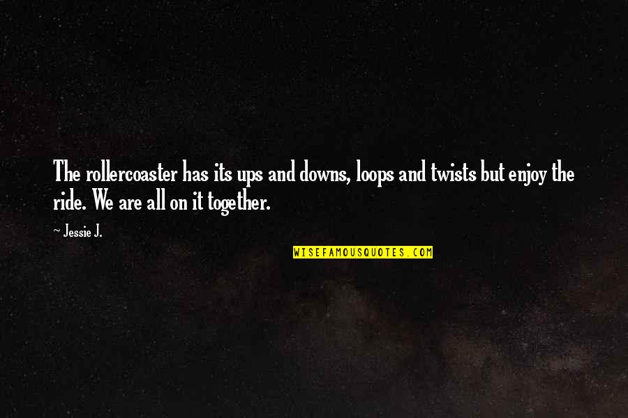 Together We Are Quotes By Jessie J.: The rollercoaster has its ups and downs, loops