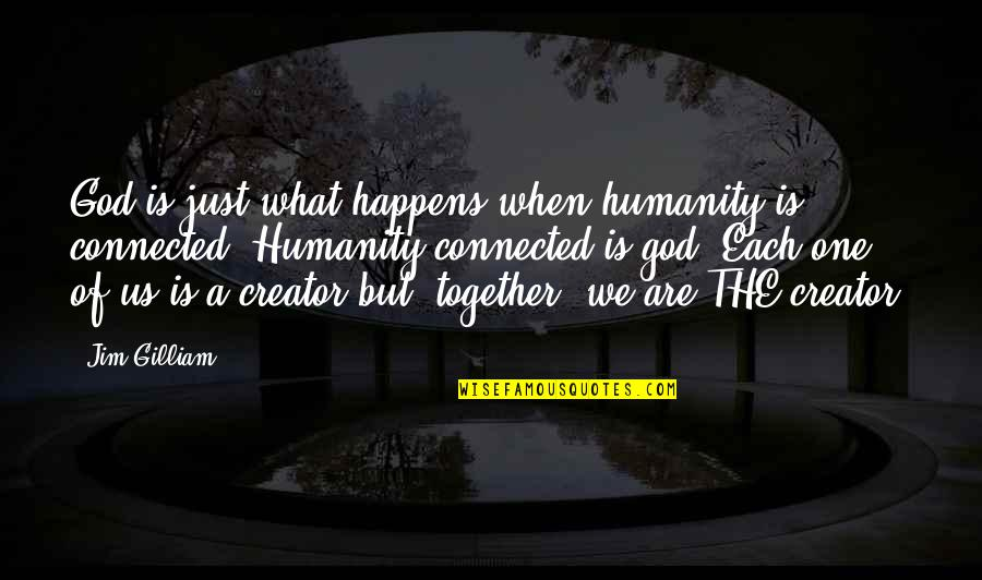 Together We Are Quotes By Jim Gilliam: God is just what happens when humanity is