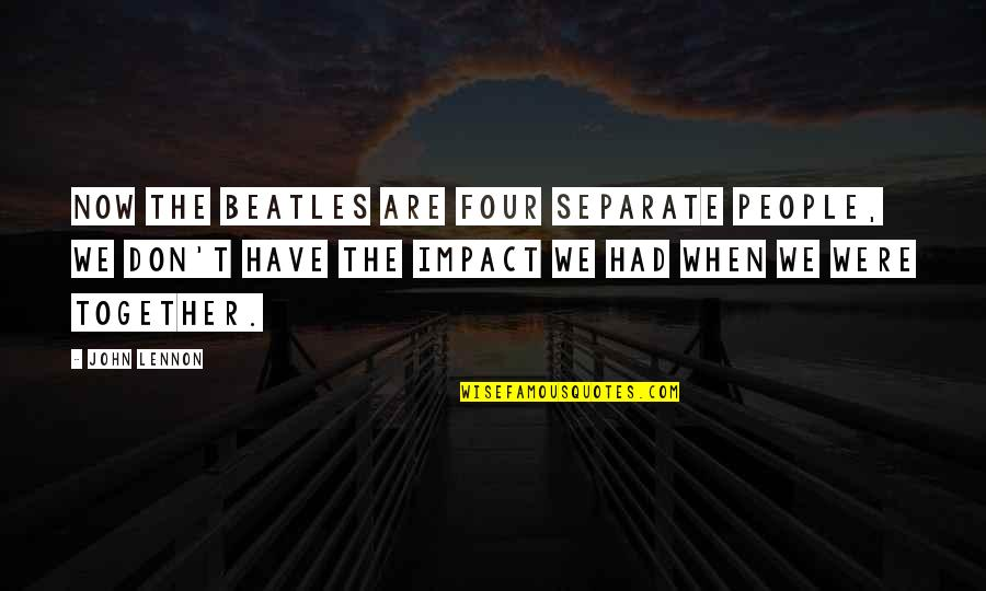 Together We Are Quotes By John Lennon: Now The Beatles are four separate people, we