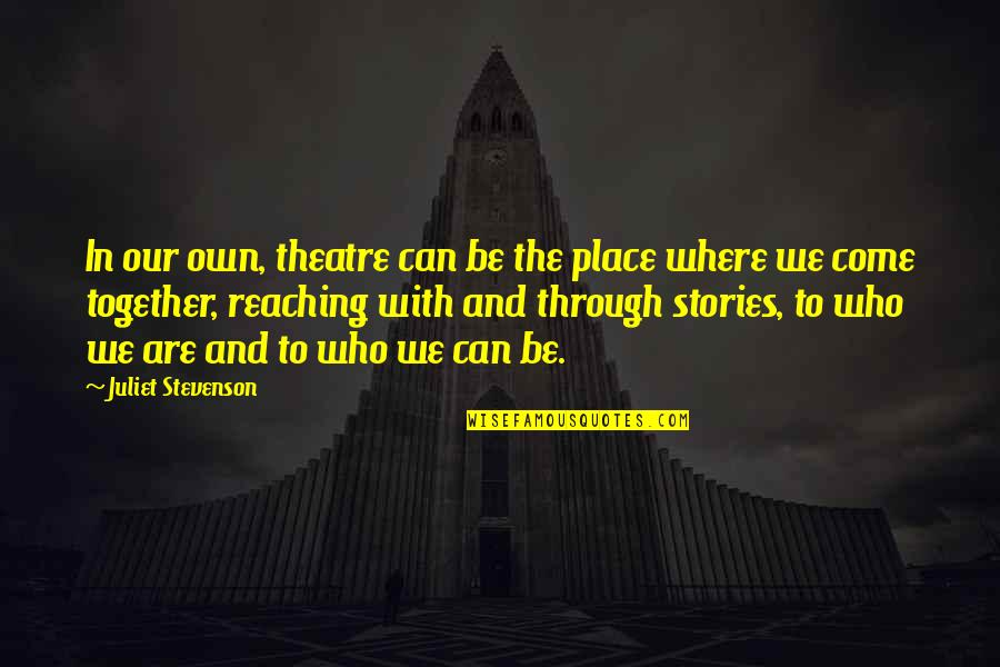Together We Are Quotes By Juliet Stevenson: In our own, theatre can be the place