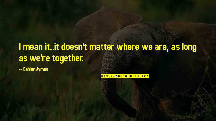 Together We Are Quotes By Kahlen Aymes: I mean it..it doesn't matter where we are,