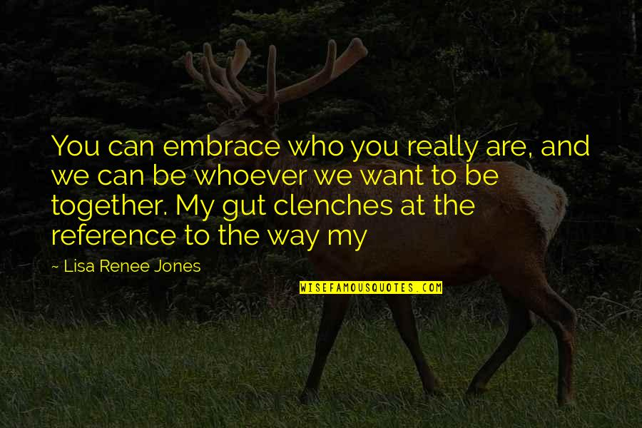 Together We Are Quotes By Lisa Renee Jones: You can embrace who you really are, and