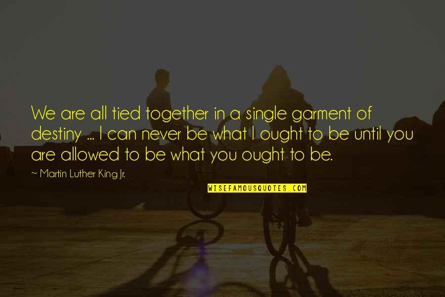 Together We Are Quotes By Martin Luther King Jr.: We are all tied together in a single