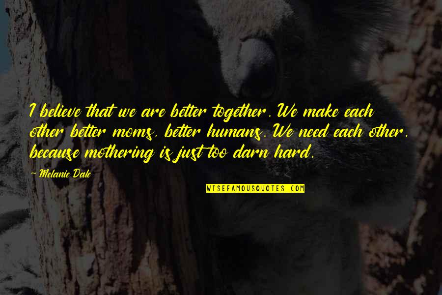 Together We Are Quotes By Melanie Dale: I believe that we are better together. We