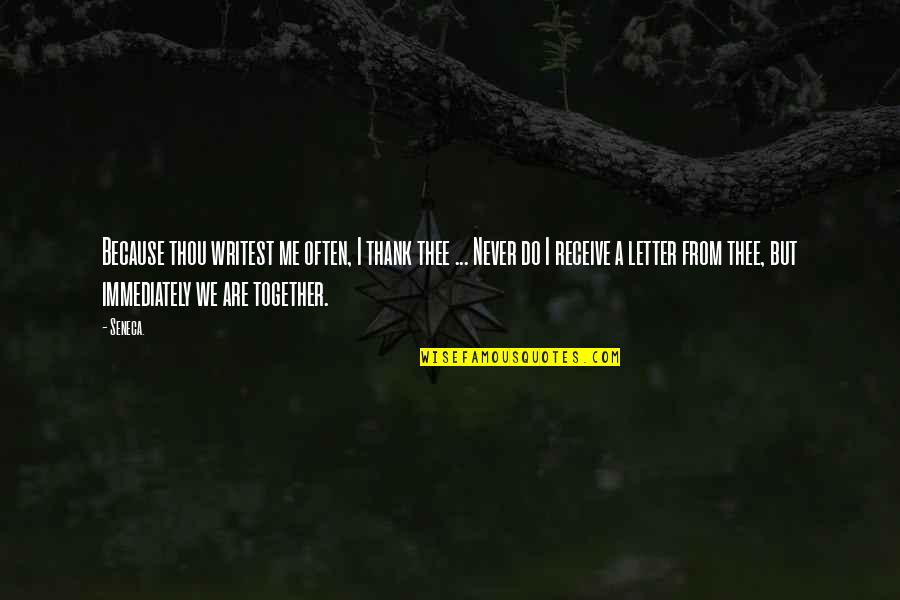 Together We Are Quotes By Seneca.: Because thou writest me often, I thank thee