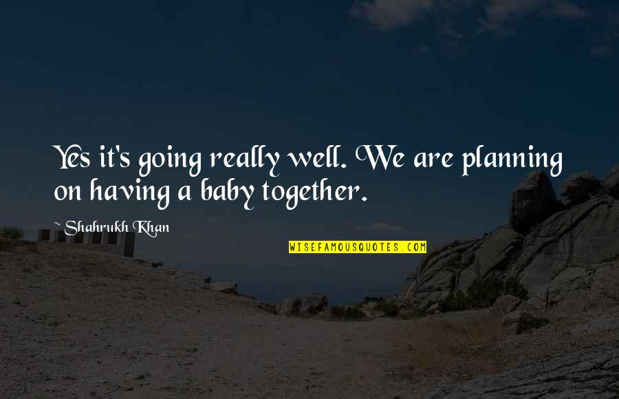 Together We Are Quotes By Shahrukh Khan: Yes it's going really well. We are planning