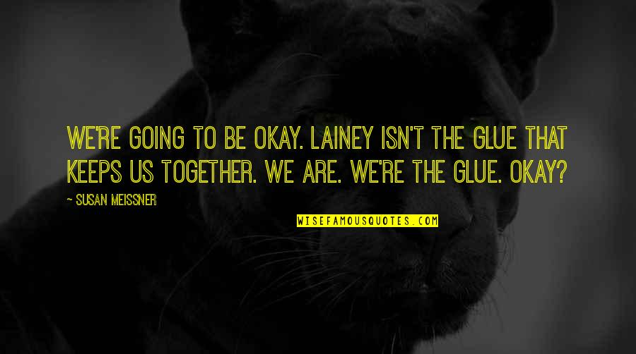 Together We Are Quotes By Susan Meissner: We're going to be okay. Lainey isn't the