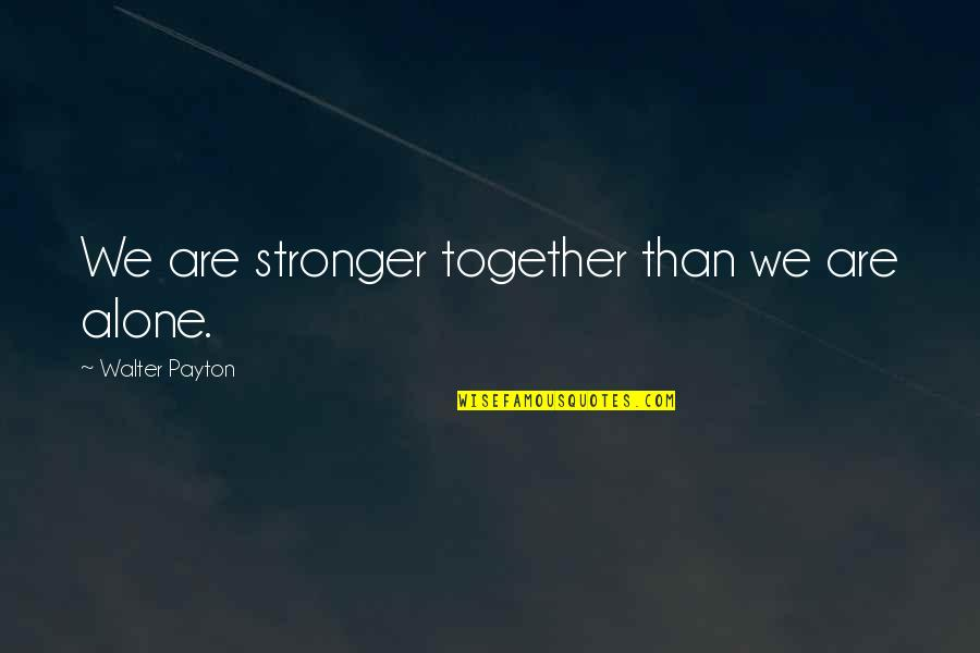 Together We Are Quotes By Walter Payton: We are stronger together than we are alone.