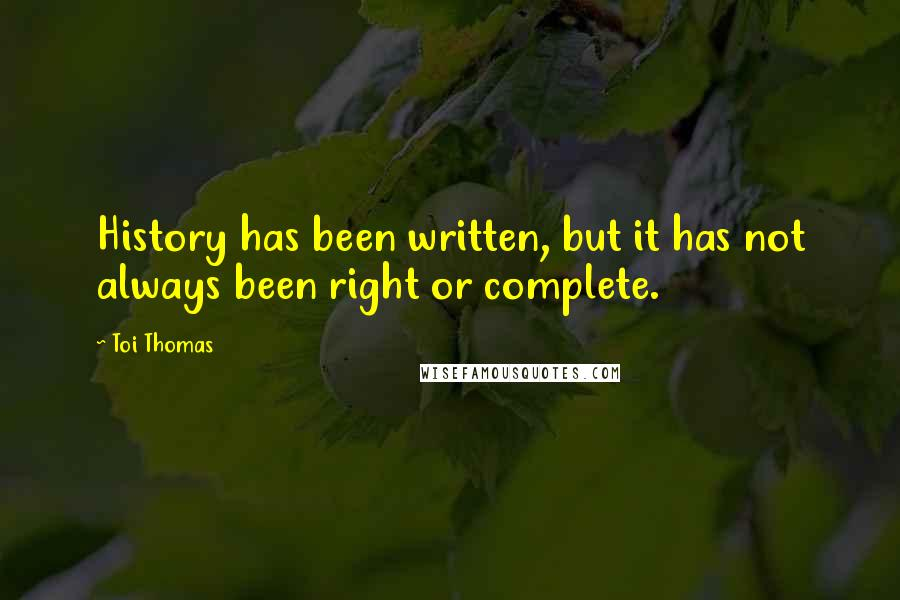 Toi Thomas quotes: History has been written, but it has not always been right or complete.