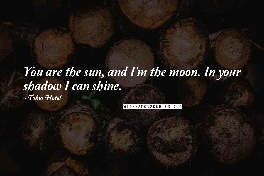 Tokio Hotel quotes: You are the sun, and I'm the moon. In your shadow I can shine.