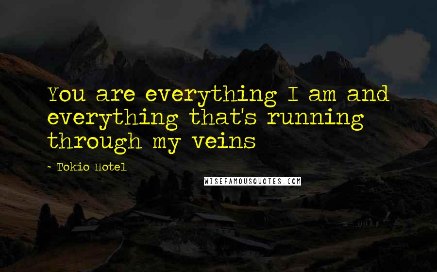 Tokio Hotel quotes: You are everything I am and everything that's running through my veins