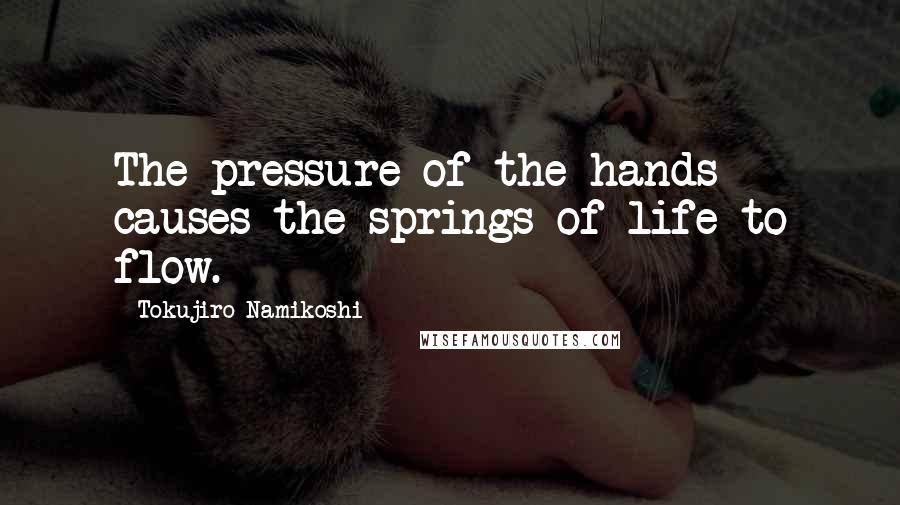 Tokujiro Namikoshi quotes: The pressure of the hands causes the springs of life to flow.