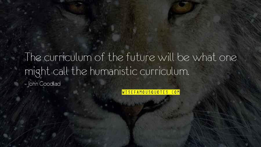 Toldme Quotes By John Goodlad: The curriculum of the future will be what