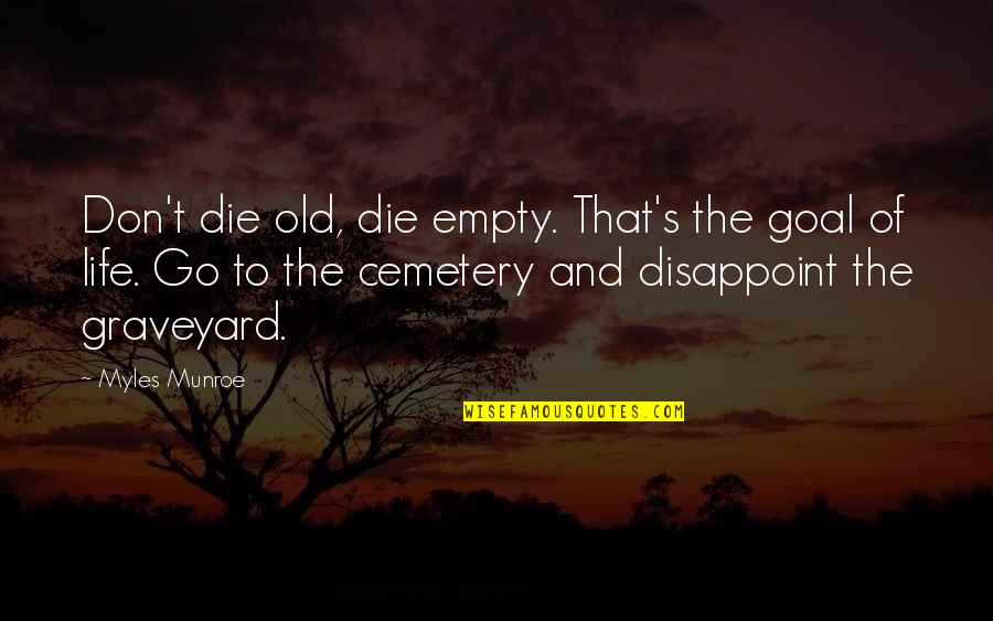Toldme Quotes By Myles Munroe: Don't die old, die empty. That's the goal