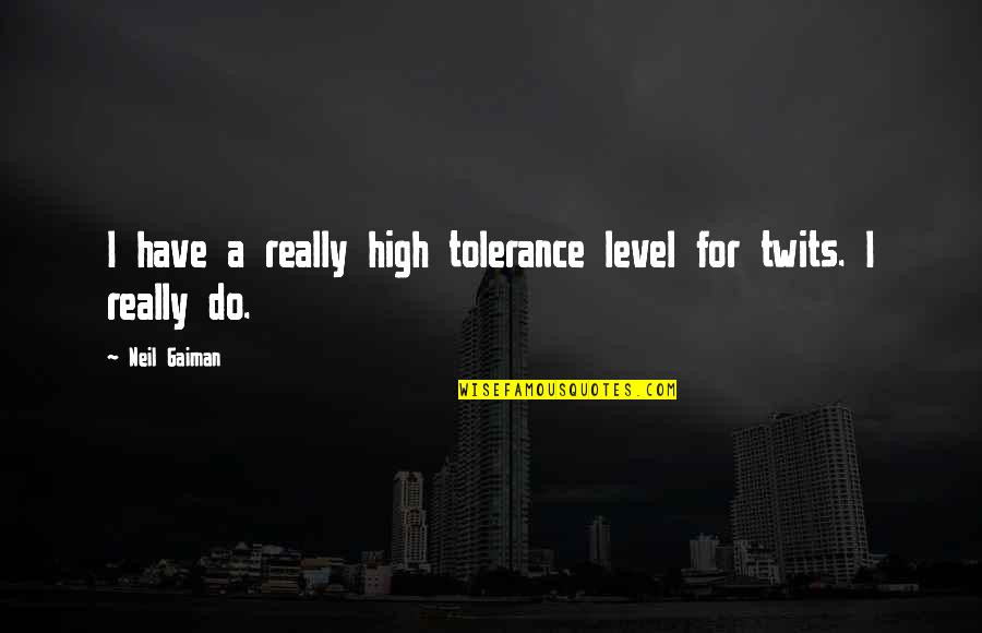 Tolerance Level Quotes By Neil Gaiman: I have a really high tolerance level for