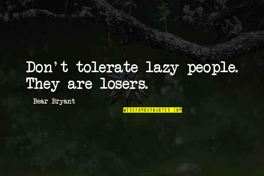 Tolerate Quotes By Bear Bryant: Don't tolerate lazy people. They are losers.