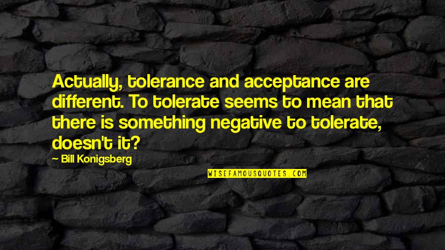 Tolerate Quotes By Bill Konigsberg: Actually, tolerance and acceptance are different. To tolerate