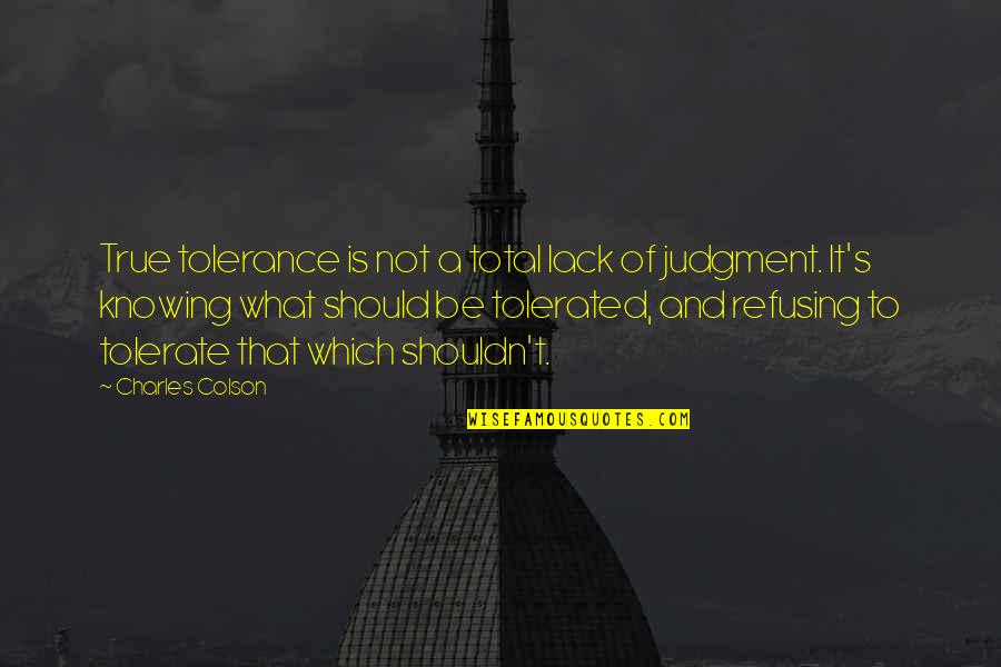 Tolerate Quotes By Charles Colson: True tolerance is not a total lack of