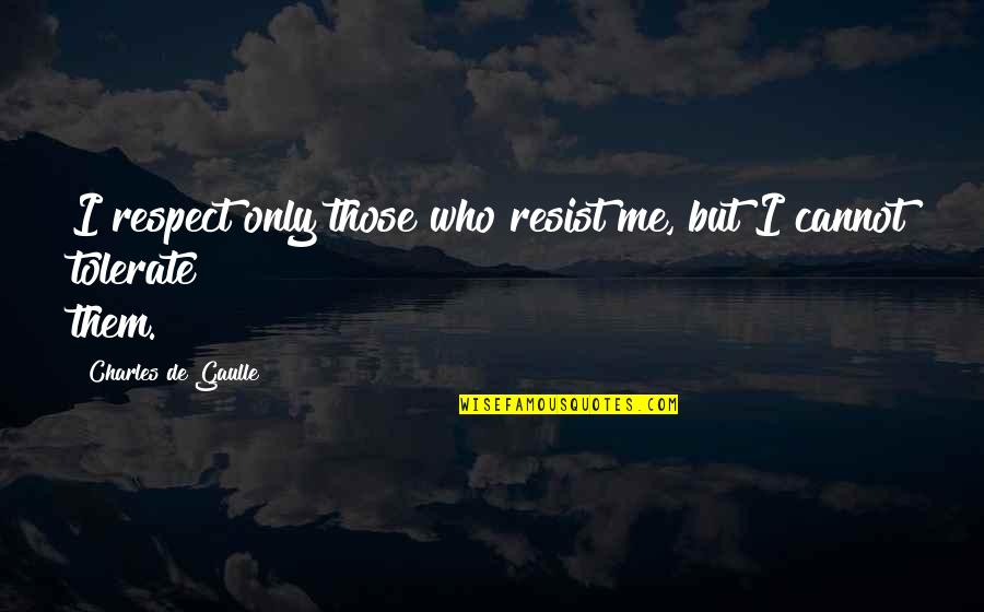Tolerate Quotes By Charles De Gaulle: I respect only those who resist me, but