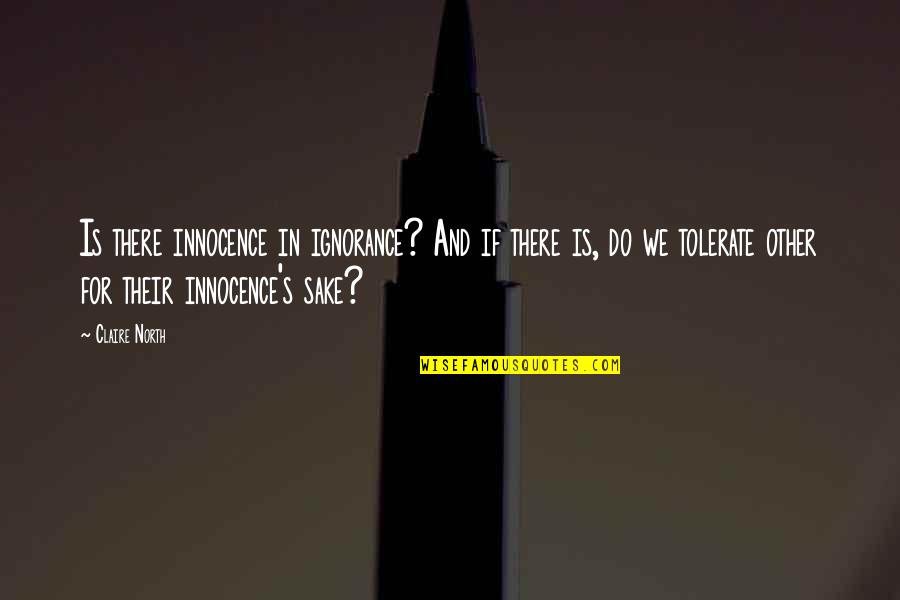 Tolerate Quotes By Claire North: Is there innocence in ignorance? And if there
